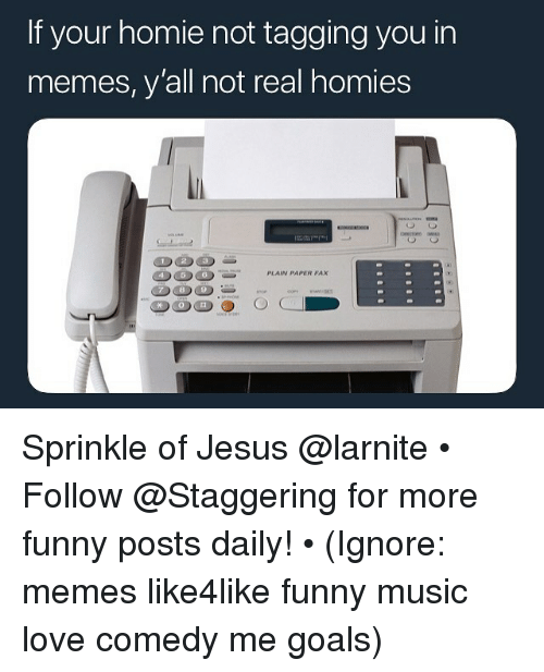 Funny, Goals, and Homie: If your homie not tagging you in  memes, yall not real homies  023  DOS  PLAIN PAPER PAx Sprinkle of Jesus @larnite • ➫➫➫ Follow @Staggering for more funny posts daily! • (Ignore: memes like4like funny music love comedy me goals)