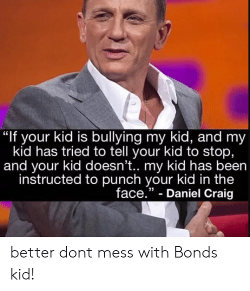 "Craig, Been, and Daniel Craig: ""If your kid is bullying my kid, and my  kid has tried to tell your kid to stop,  and your kid doesn't.. my kid has been  instructed to punch your kid in the  face."" - Daniel Craig better dont mess with Bonds kid!"