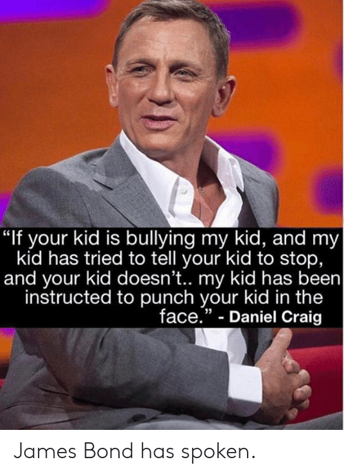 """Dank, James Bond, and Craig: """"If your kid is bullying my kid, and my  kid has tried to tell your kid to stop,  and your kid doesn't.. my kid has been  instructed to punch your kid in the  face."""" - Daniel Craig  35 James Bond has spoken."""