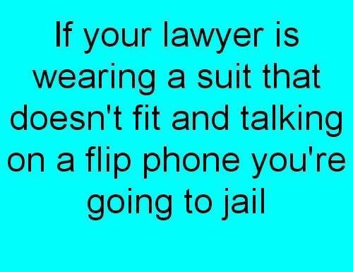 Jail, Lawyer, and Memes: If your lawyer is  wearing a suit that  doesn't fit and talking  on a flip phone you're  going to jail