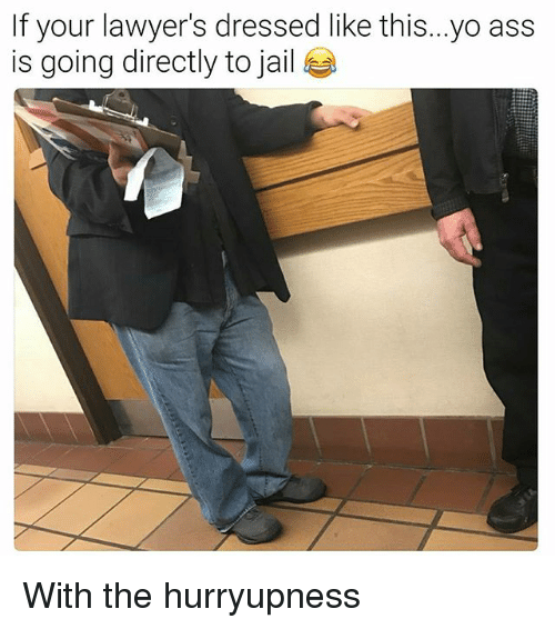 Ass, Jail, and Yo: If your lawyer's dressed like this...yo ass  is going directly to jail With the hurryupness