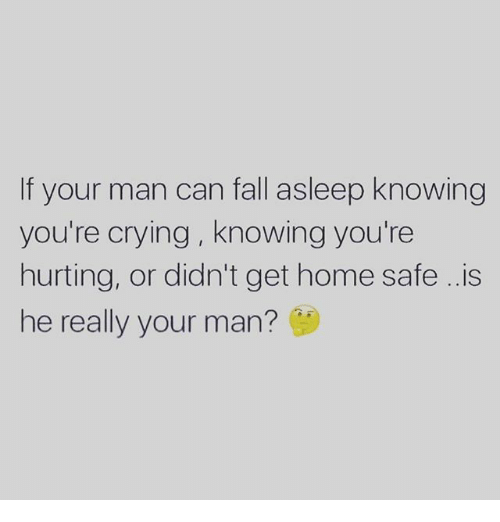 Crying, Fall, and Memes: If your man can fall asleep knowing  you're crying, knowing you're  hurting, or didn't get home safe ..is  he really your man?
