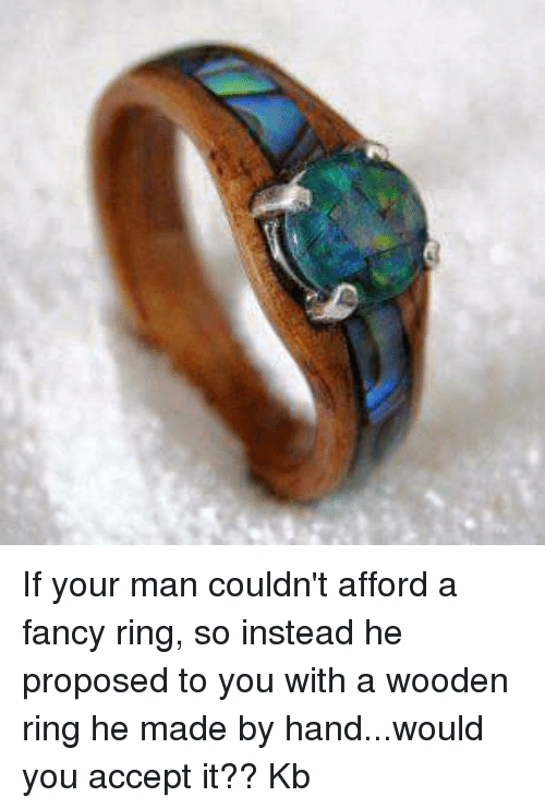 If Your Man Couldnt Afford A Fancy Ring So Instead He Proposed To