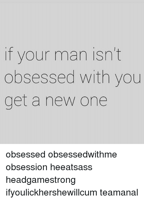 Obsessed Get Be To A Man With To You How