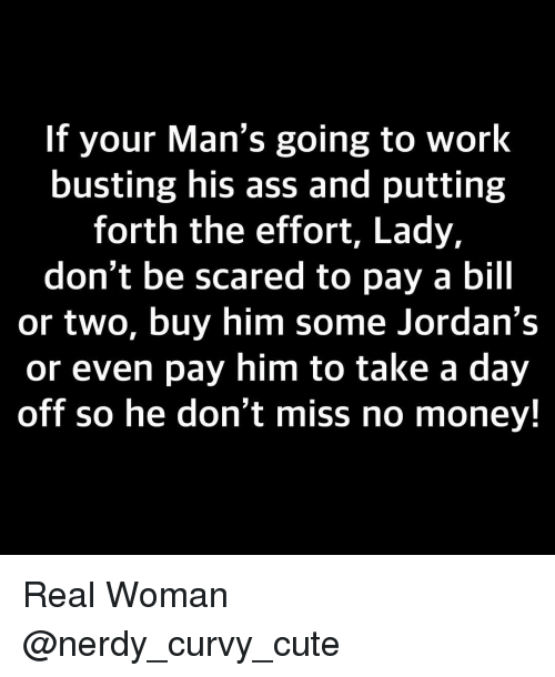Ass, Cute, and Jordans: If your Man's going to work  busting his ass and putting  forth the effort, Lady,  don't be scared to pay a bill  or two, buy him some Jordan's  or even pay him to take a day  off so he don't miss no money! Real Woman @nerdy_curvy_cute