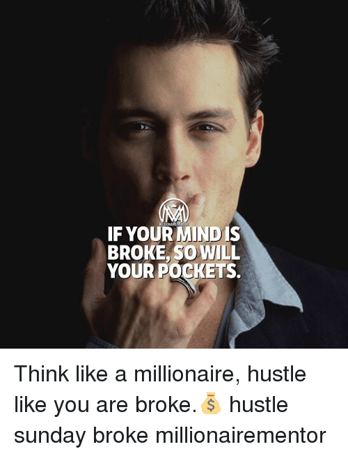 Memes, Sunday, and Mind: IF YOUR MIND IS  BROKE, SO WILL  YOUR POCKETS. Think like a millionaire, hustle like you are broke.💰 hustle sunday broke millionairementor