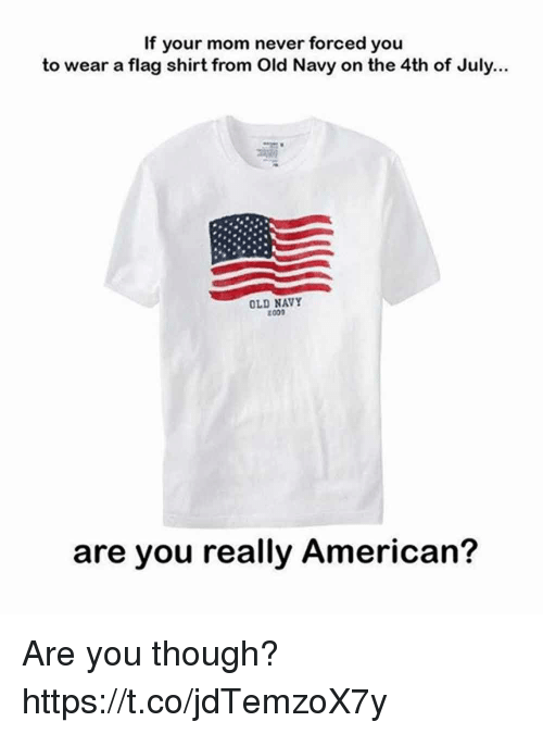 Funny, Old Navy, and 4th of July: If your mom never forced you  to wear a flag shirt from Old Navy on the 4th of July...  OLD NAVY  002  are you really American? Are you though? https://t.co/jdTemzoX7y