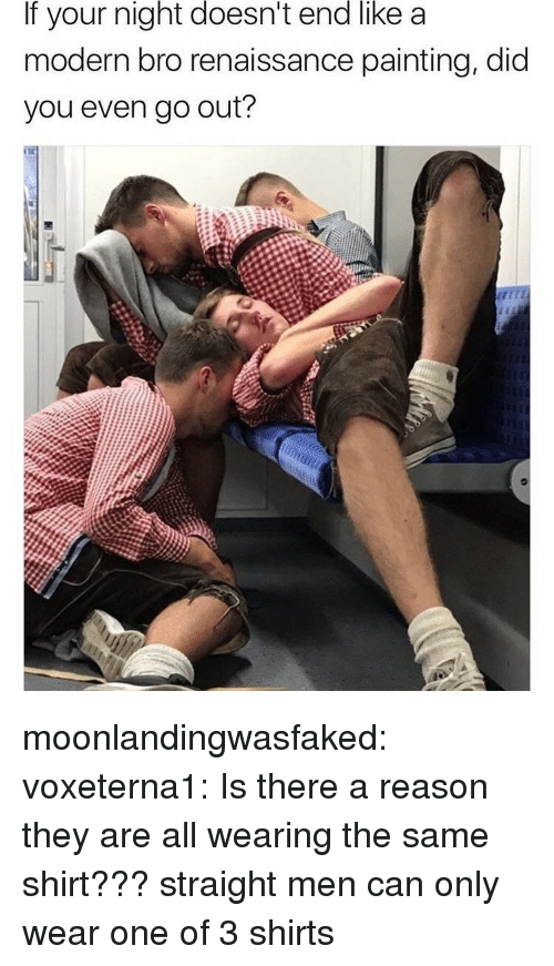 Tumblr, Blog, and Http: If your night doesn't end like a  modern bro renaissance painting, did  you even go out? moonlandingwasfaked:  voxeterna1: Is there a reason they are all wearing the same shirt???  straight men can only wear one of 3 shirts