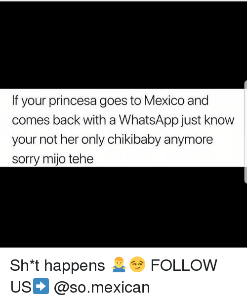 Memes, Sorry, and Whatsapp: If your princesa goes to Mexico and  comes back with a WhatsApp just know  your not her only chikibaby anymore  sorry mijo tehe Sh*t happens 🤷‍♂️😏 FOLLOW US➡️ @so.mexican