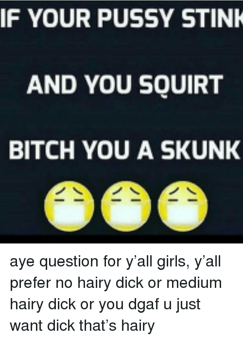 Bitch, Girls, and Pussy: IF YOUR PUSSY STINK  AND YOU SQUIRT  BITCH YOU A SKUNK aye question for y'all girls, y'all prefer no hairy dick or medium hairy dick or you dgaf u just want dick that's hairy