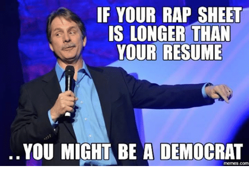 if your rap sheet is longer than your resume you might be a democrat
