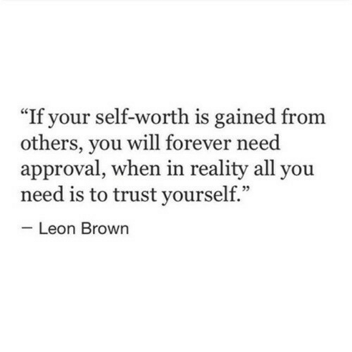 """Forever, Reality, and Leon: If your self-worth is gained from  others, you will forever need  approval, when in reality all you  need is to trust yourself.""""  Leon Brown"""