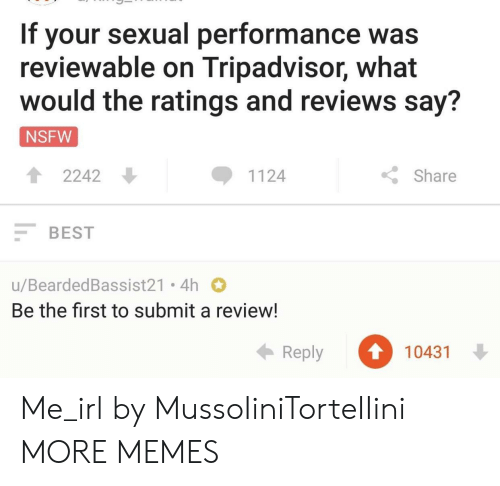 Dank, Memes, and Nsfw: If your sexual performance was  reviewable on Tripadvisor, what  would the ratings and reviews say?  NSFW  12242  1124  Share  BEST  u/BeardedBassist21 4h  Be the first to submit a review!  Reply 1043 Me_irl by MussoIiniTorteIIini MORE MEMES