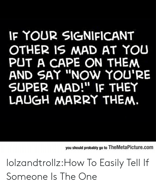"Tumblr, Blog, and How To: IF YOUR SIGNIFICANT  OTHER IS MAD AT YOU  PUT A CAPE ON THEM  AND SAY ""NOw YOU'RE  SUPER MAD!"" IF THEY  LAUGH MARRY THEM.  you should probably go to TheMetaPicture.com lolzandtrollz:How To Easily Tell If Someone Is The One"