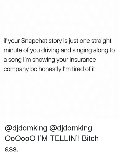 Ass, Bitch, and Driving: if your Snapchat story is just one straight  minute of you driving and singing along to  a song I'm showing your insurance  company bc honestly I'm tired of it @djdomking @djdomking OoOooO I'M TELLIN'! Bitch ass.