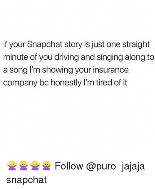Driving, Memes, and Singing: if your Snapchat story is just one straight  minute of you driving and singing along to  a song I'm showing your insurance  company bc honestly I'm tired of it 🙅🏼🙅🏼🙅🏼🙅🏼 Follow @puro_jajaja snapchat