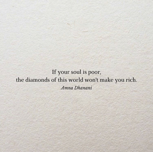 World, Soul, and Diamonds: If your soul is poor,  the diamonds of this world won't make you rich.  Amna Dhanani