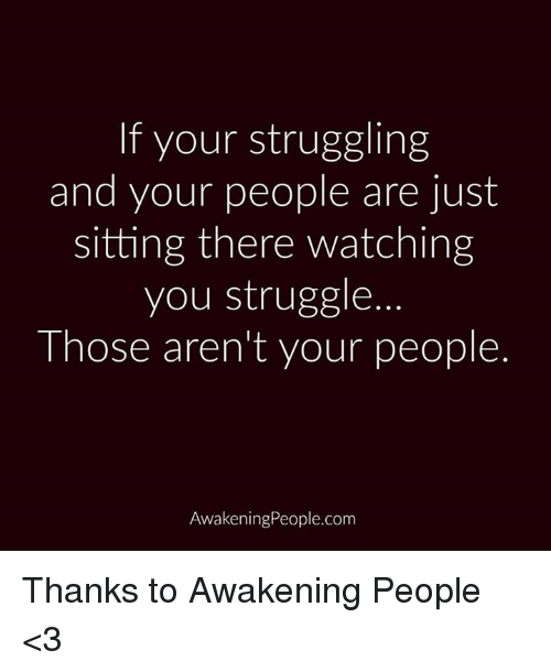 Memes, Awakenings, and 🤖: If your struggling  and your people are just  sitting there watching  you struggle.  Those aren't your people.  Awakening People.com Thanks to Awakening People <3