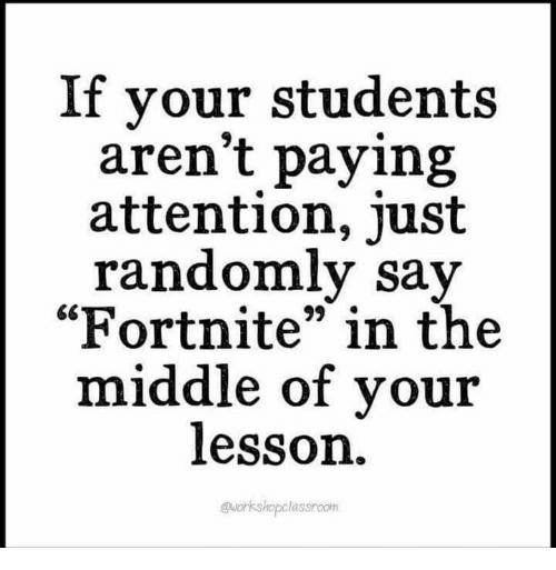 """The Middle, Just, and Attention: If your students  aren't paying  attention, just  randomly sav  """"Fortnite"""" in the  middle of vou:r  lesson  @workshopclasshoom"""