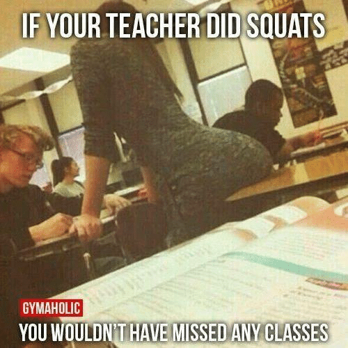 Memes, Teacher, and Squats: IF YOUR TEACHER DID SQUATS  GYMAHOLIC  YOU WOULDN'T HAVE MISSED ANY CLASSES