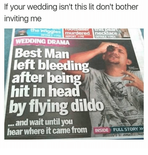 Dank, Dildo, and Lit: If your wedding isn't this lit don't bother  inviting me  the Wiggles mu  WEDDING DRAMA  Best Man  left bleeding  after bein  hit in hea  by flying dildo  and wait until you  hear where it came from INSIDE FULL STORY 5D  INSIDE FULL STORY »