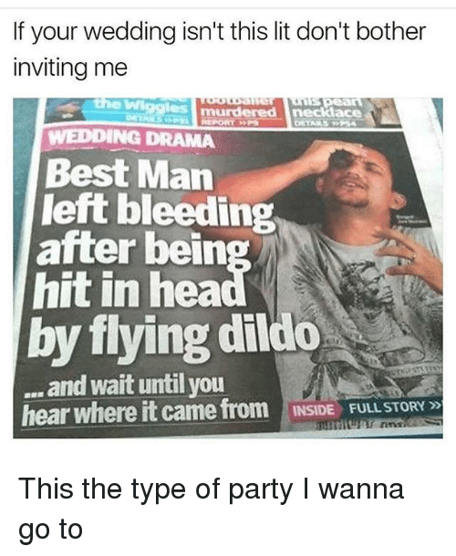 Dildo, Lit, and Memes: If your wedding isn't this lit don't bother  inviting me  WWigglesm  murdered necklace  WEDDING DRAMA  Best Man  left bleeding  after bein  hit in hea  by flying dildo  and wait until you  hear where it came from  INSIDE FULL STORY This the type of party I wanna go to
