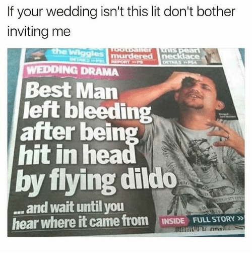 Dildo, Lit, and Memes: If your wedding isn't this lit don't bother  inviting me  the Wi  WEDDING DRAMA  Best Man  left bleeding  hit in hea  by flying dildo  after bein  and wait until you  hear where it came from  INSIDE FULL STORY»