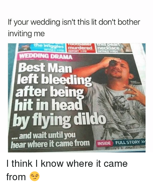 Dildo, Lit, and Memes: If your wedding isn't this lit don't bother  inviting me  WEDDING DRAMA  Best Man  left bleeding  hit in hea  by flying dildo  after bein  and wait until you  hear where it came from INSIDE FULL STORY  INSIDE  FULL STORY » I think I know where it came from 😏