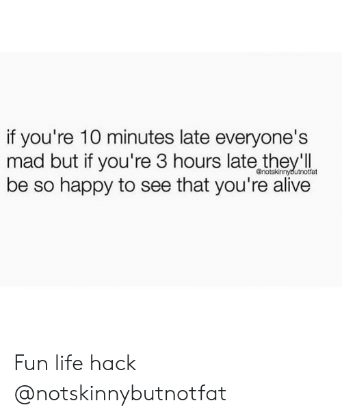 Alive, Life, and Life Hack: if you're 10 minutes late everyone's  mad but if you're 3 hours late theyl  be so happy to see that you're alive  @notskinnybutnotfat Fun life hack @notskinnybutnotfat