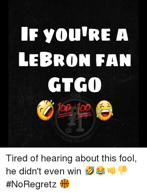 Nba, Lebron, and Hearing: IF YOU'RE A  LEBRON FAN  GTGO  o0 1o0  NBA  SH TALK Tired of hearing about this fool, he didn't even win 🤣😂👊👎  #NoRegretz 🏀