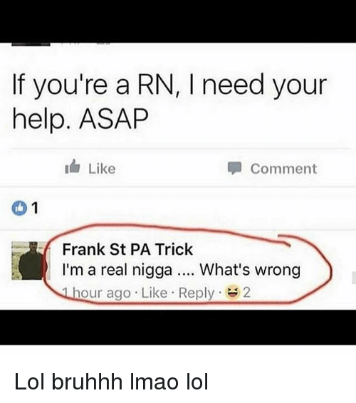 Lmao, Lol, and Memes: If you're a RN, l need your  help. ASAP  Like  Comment  1  Frank St PA Trick  I'm a real nigga What's wrong  hour ago Like Reply  2 Lol bruhhh lmao lol