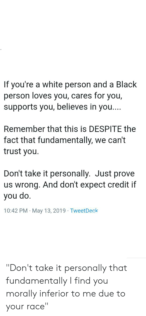 """Tumblr, Black, and White: If you're a white person and a Black  person loves you, cares for you,  supports you, believes in you...  Remember that this is DESPITE the  fact that fundamentally, we can't  trust you.  Don't take it personally. Just prove  us wrong. And don't expect credit if  you do.  10:42 PM May 13, 2019 Tweet Deck  . """"Don't take it personally that fundamentally I find you morally inferior to me due to your race"""""""