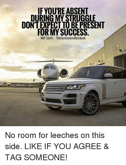 Memes, Struggle, and Will Smith: IF YOURE ABSENT  DURING MY STRUGGLE  DON'T EPECTTOBEPRESENT  FOR MY SUCCESS  Will Smith TheGentlemensRulebook No room for leeches on this side. LIKE IF YOU AGREE & TAG SOMEONE!
