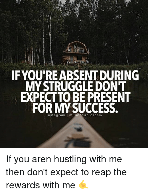 Memes, Struggle, and Success: IF YOURE ABSENT DURING  MY STRUGGLE DON'T  EXPECT TO BE PRESENT  FOR MY SUCCESS.  nsta gram  I millionaire dream If you aren hustling with me then don't expect to reap the rewards with me 🤙
