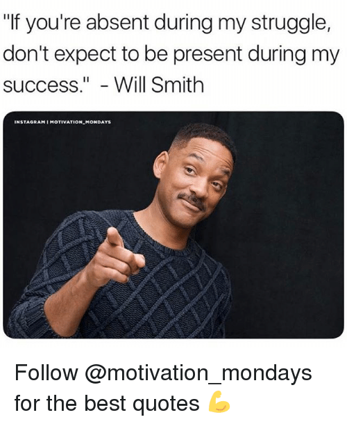 "Instagram, Memes, and Mondays: ""If you're absent during my struggle,  don't expect to be present during my  success.""- Will Smith  INSTAGRAM I MOTIVATION MONDAYS Follow @motivation_mondays for the best quotes 💪"