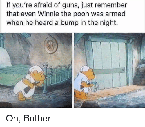 Guns, Winnie the Pooh, and Forwardsfromgrandma: If you're afraid of guns, just remember  that even Winnie the pooh was armed  when he heard a bump in the night.