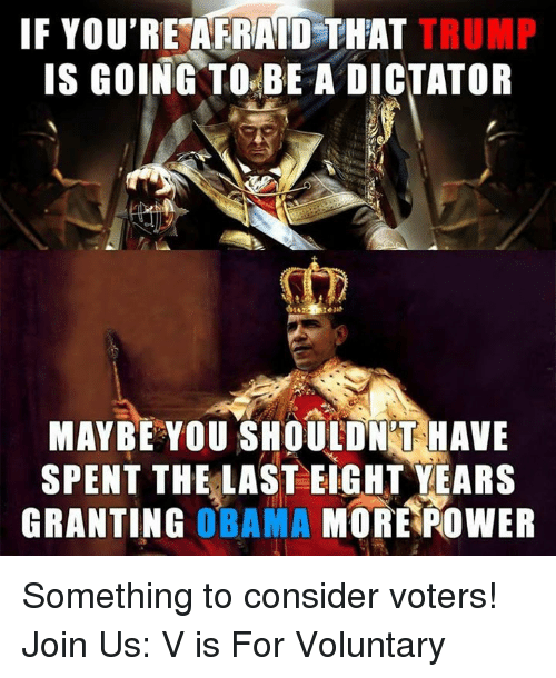 Memes, 🤖, and Dictator: IF YOU'RE AFRAID THAT TRUMP  IS GOING TO BE A DICTATOR  MAYBE YOU SHOULDNT HAVE  SPENT THE LAST EIGHT YEARS  GRANTING  OBAMA  MORE POWER Something to consider voters!   Join Us: V is For Voluntary