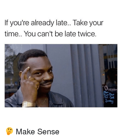 Memes, 🤖, and Take Your Time: If you're already late.. Take your  time.. You can't be late twice.  Openim 🤔 Make Sense