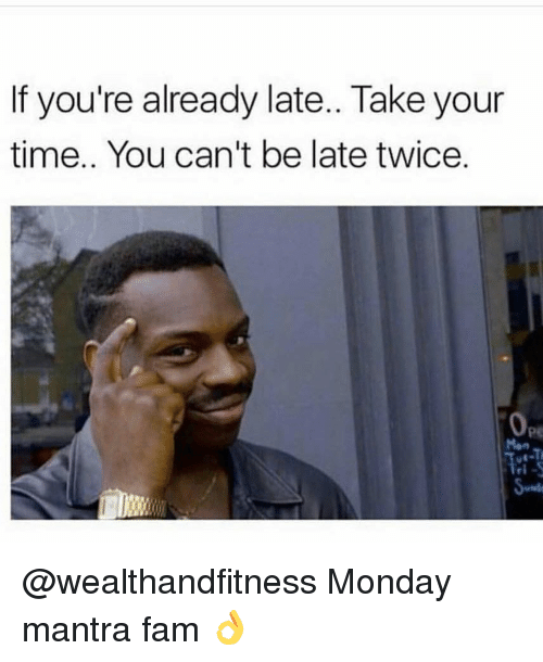 Fam, Gym, and Time: If you're already late.. Take your  time.. You can't be late twice  pe @wealthandfitness Monday mantra fam 👌
