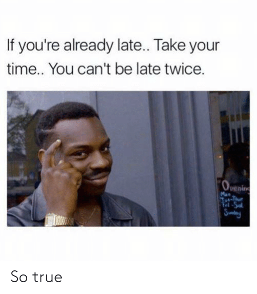 Reddit, True, and Time: If you're already late.. Take your  time.. You can't be late twice.  penin  Man So true