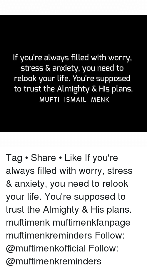 Life, Memes, and Anxiety: If you're always filled with worrvy,  stress & anxiety, you need to  relook your life. You're supposed  to trust the Almighty & His plans.  MUFTI ISMAIL MENK Tag • Share • Like If you're always filled with worry, stress & anxiety, you need to relook your life. You're supposed to trust the Almighty & His plans. muftimenk muftimenkfanpage muftimenkreminders Follow: @muftimenkofficial Follow: @muftimenkreminders