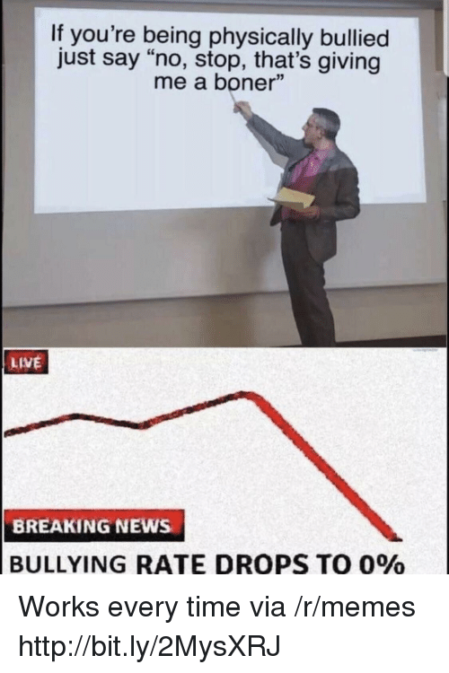 """Boner, Memes, and News: If you're being physically bullied  just say """"no, stop, that's giving  me a boner""""  LIVE  BREAKING NEWs  BULLYING RATE DROPS TO 0% Works every time via /r/memes http://bit.ly/2MysXRJ"""