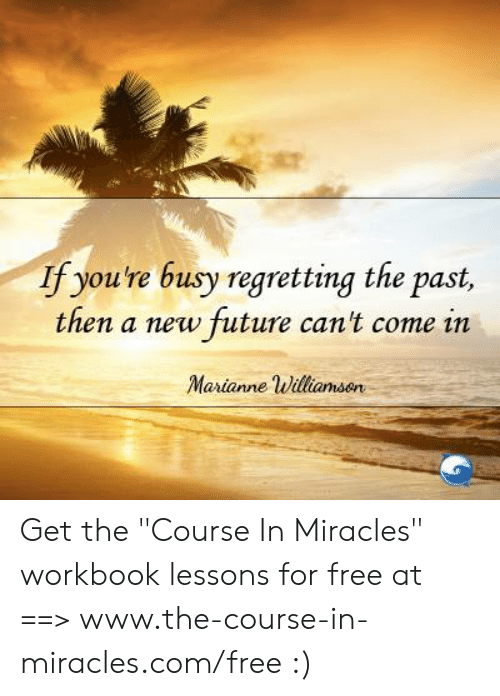 "Future, Memes, and Free: If you're busy regretting the past,  then a new future can't come in  Marianne uilliamsen Get the ""Course In Miracles"" workbook lessons for free at ==> www.the-course-in-miracles.com/free :)"