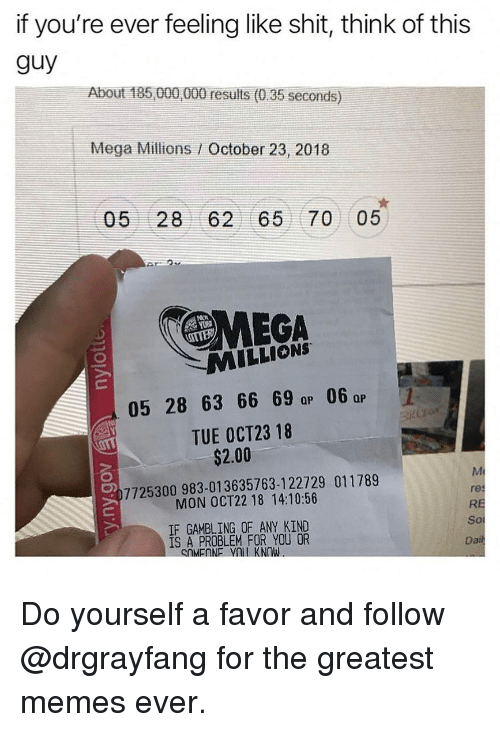 Memes, Mega, and 🤖: if you're ever feeling like shit, think of this  guy  About 185 000,000 results (0.35 seconds)  Mega Millions / October 23, 2018  05 28 62 65 70 05  MILLIONS  05 28 63 66 6  06  QP  TUE OCT23 18  $2.00  7725300983-01 3635763-122729 011789  MON OCT22 18 14:10:56  Mi  res  RE  IF GAMBLING OF ANY KIND  IS A PROBLEM FOR YOU OR  So  Da Do yourself a favor and follow @drgrayfang for the greatest memes ever.