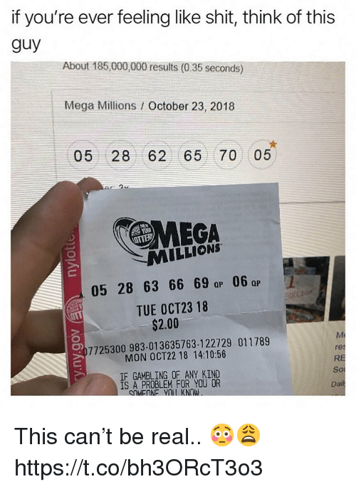Mega, Mega Millions, and Can: if you're ever feeling like shit, think of this  guy  About 185 000,000 results (0.35 seconds)  Mega Millions / October 23, 2018  05 28 62 65 70 05  MEGA  MILLIONS  05 28 63 66 69 a 06  TUE OCT23 18  QP  Qp  $2.00  7725300983-01 3635763-1 22729 011789  MON OCT22 18 14:10:56  IF GAMBLING OF ANY KIND  1S A PROBLEM FOR YOU OR  res  RE  So  Da This can't be real.. 😳😩 https://t.co/bh3ORcT3o3
