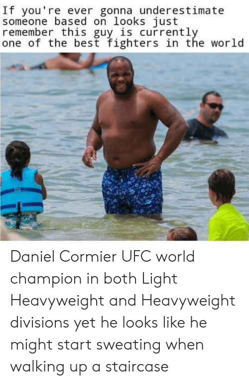 Ufc, Best, and World: If you're ever gonna underestimate  someone based on looks just  remember this guy is currentl  one of the best fighters in the world Daniel Cormier UFC world champion in both Light Heavyweight and Heavyweight divisions yet he looks like he might start sweating when walking up a staircase