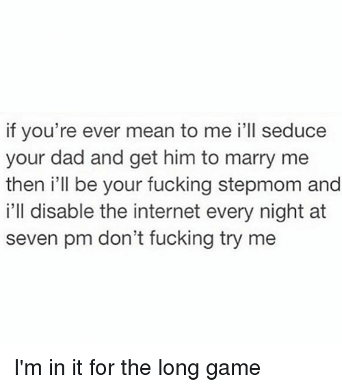 Internet, Try Me, and Girl Memes: if you're ever mean to me i'll seduce  your dad and get him to marry me  then i'll be your fucking stepmom and  i'll disable the internet every night at  seven pm don't fucking try me I'm in it for the long game