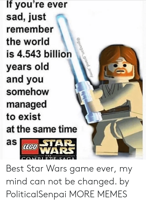 Dank, Lego, and Memes: If you're ever  sad, just  remember  the world  is 4.543 billion  years old  and you  somehow  managed  to exist  at the same time  as  STAR  LEGO WARS  THE Best Star Wars game ever, my mind can not be changed. by PoliticalSenpai MORE MEMES