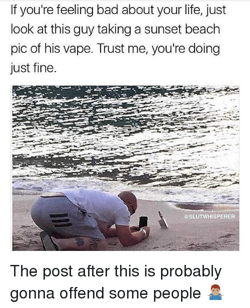 Bad, Life, and Memes: If you're feeling bad about your life, just  look at this guy taking a sunset beach  pic of his vape. Trust me, you're doing  Just fine  @SLUTWHISPERER The post after this is probably gonna offend some people 🤷🏽♂️