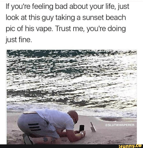 Bad, Life, and Vape: If you're feeling bad about your life, just  look at this guy taking a sunset beach  pic of his vape. Trust me, you're doing  just fine.  @SLUTWHISPERER  ifunny.co
